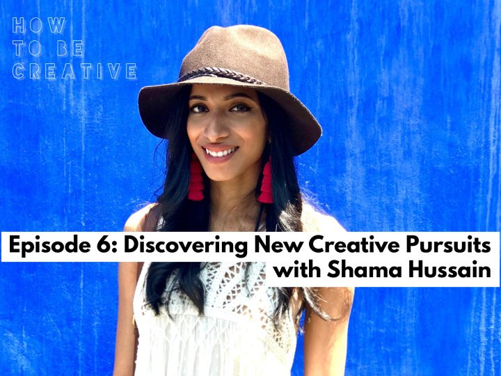 Episode 6: Discovering New Creative Pursuits with Shama Hussain